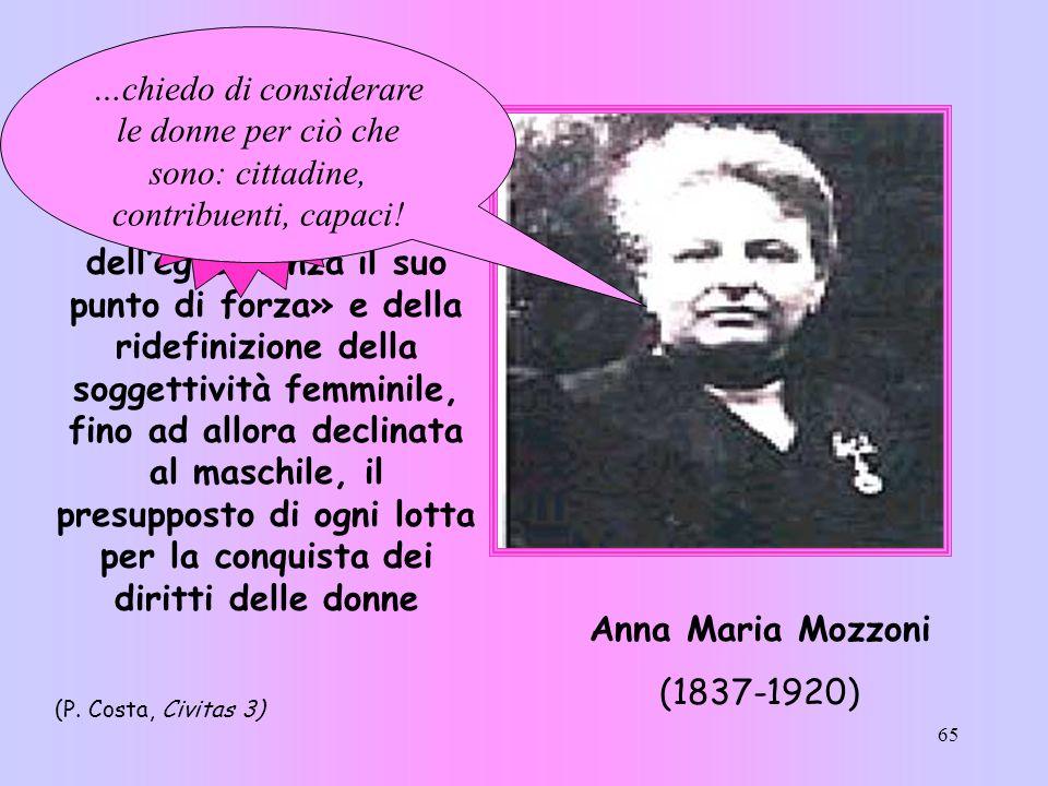 65 Anna Maria Mozzoni (1837-1920) «…è la lucida e appassionata protagonista di una strategia di emancipazione che fa delleguaglianza il suo punto di f