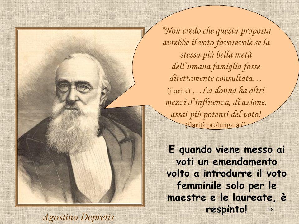 68 Agostino Depretis Non credo che questa proposta avrebbe il voto favorevole se la stessa più bella metà dellumana famiglia fosse direttamente consul