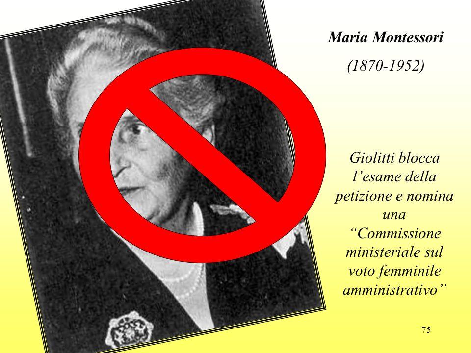 75 Maria Montessori (1870-1952) Giolitti blocca lesame della petizione e nomina una Commissione ministeriale sul voto femminile amministrativo