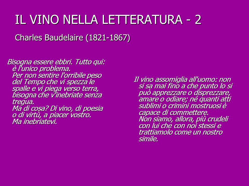 IL VINO NELLA LETTERATURA - 2 Charles Baudelaire (1821-1867) Bisogna essere ebbri. Tutto qui: è l'unico problema. Per non sentire l'orribile peso del