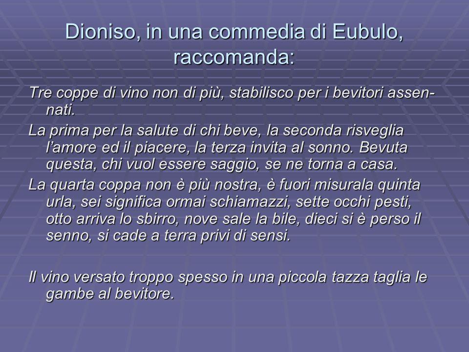 Dioniso, in una commedia di Eubulo, raccomanda: Tre coppe di vino non di più, stabilisco per i bevitori assen- nati. La prima per la salute di chi bev