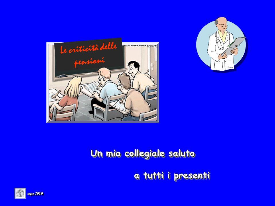 Un mio collegiale saluto a tutti i presenti a tutti i presenti Un mio collegiale saluto a tutti i presenti a tutti i presenti mpe 2010 Le criticità delle pensioni