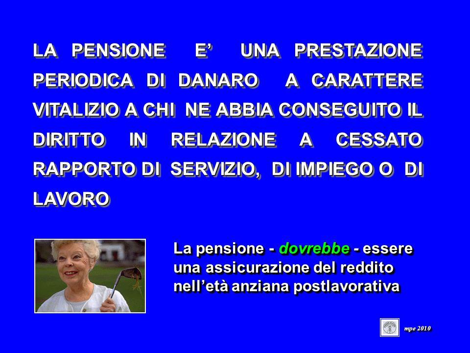 LA PENSIONE E UNA PRESTAZIONE PERIODICA DI DANARO A CARATTERE VITALIZIO A CHI NE ABBIA CONSEGUITO IL DIRITTO IN RELAZIONE A CESSATO RAPPORTO DI SERVIZIO, DI IMPIEGO O DI LAVORO La pensione - dovrebbe - essere una assicurazione del reddito nelletà anziana postlavorativa La pensione - dovrebbe - essere una assicurazione del reddito nelletà anziana postlavorativa mpe 2010