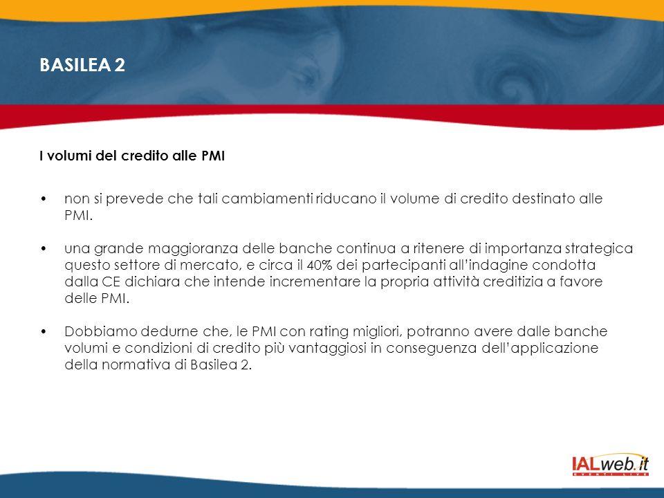 BASILEA 2 I volumi del credito alle PMI non si prevede che tali cambiamenti riducano il volume di credito destinato alle PMI. una grande maggioranza d