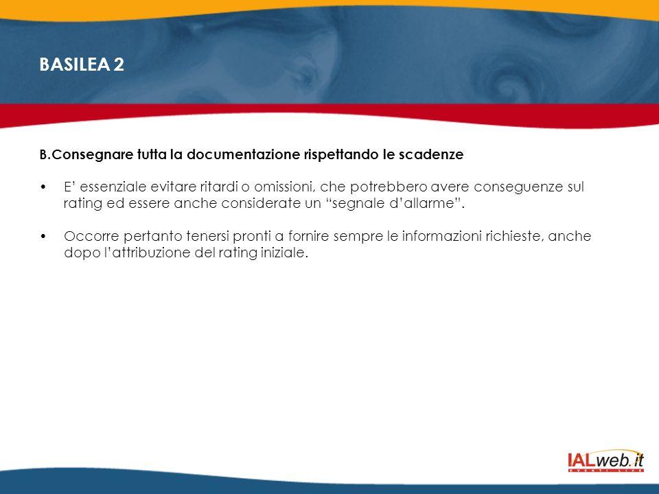 BASILEA 2 B.Consegnare tutta la documentazione rispettando le scadenze E essenziale evitare ritardi o omissioni, che potrebbero avere conseguenze sul