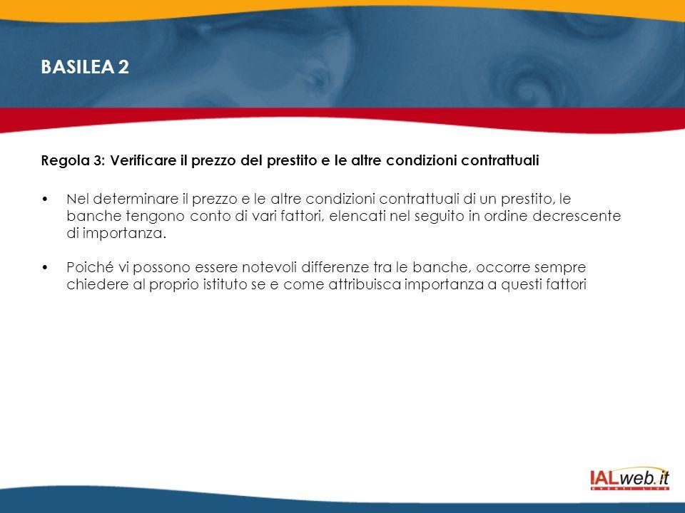 BASILEA 2 Regola 3: Verificare il prezzo del prestito e le altre condizioni contrattuali Nel determinare il prezzo e le altre condizioni contrattuali