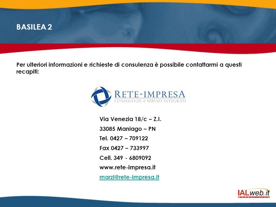 BASILEA 2 Per ulteriori informazioni e richieste di consulenza è possibile contattarmi a questi recapiti: Via Venezia 18/c – Z.I. 33085 Maniago – PN T
