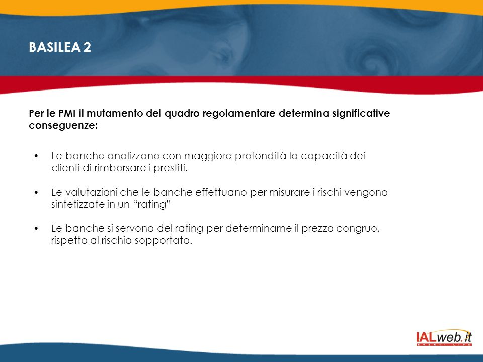 BASILEA 2 Le trasformazioni indotte dallapplicazione di Basilea II incidono direttamente sulle relazioni daffari tra imprese-clienti e banche.