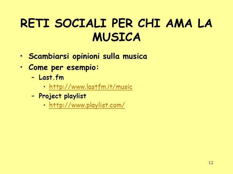 12 RETI SOCIALI PER CHI AMA LA MUSICA Scambiarsi opinioni sulla musica Come per esempio: –Last.fm http://www.lastfm.it/music –Project playlist http://www.playlist.com/