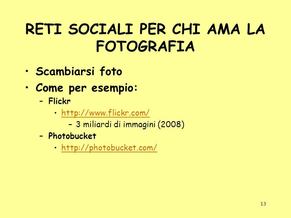 13 RETI SOCIALI PER CHI AMA LA FOTOGRAFIA Scambiarsi foto Come per esempio: –Flickr http://www.flickr.com/ –3 miliardi di immagini (2008) –Photobucket http://photobucket.com/
