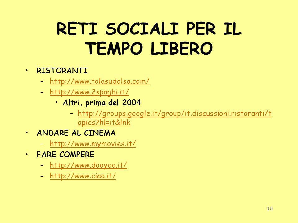 16 RETI SOCIALI PER IL TEMPO LIBERO RISTORANTI –http://www.tolasudolsa.com/http://www.tolasudolsa.com/ –http://www.2spaghi.it/http://www.2spaghi.it/ Altri, prima del 2004 –http://groups.google.it/group/it.discussioni.ristoranti/t opics?hl=it&lnkhttp://groups.google.it/group/it.discussioni.ristoranti/t opics?hl=it&lnk ANDARE AL CINEMA –http://www.mymovies.it/http://www.mymovies.it/ FARE COMPERE –http://www.dooyoo.it/http://www.dooyoo.it/ –http://www.ciao.it/http://www.ciao.it/