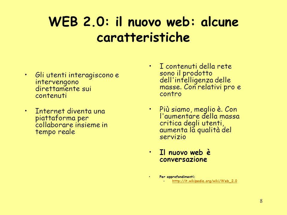 8 WEB 2.0: il nuovo web: alcune caratteristiche Gli utenti interagiscono e intervengono direttamente sui contenuti Internet diventa una piattaforma per collaborare insieme in tempo reale I contenuti della rete sono il prodotto dell intelligenza delle masse.