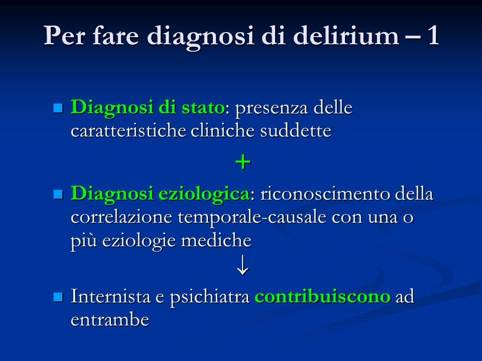 Per fare diagnosi di delirium – 1 Diagnosi di stato: presenza delle caratteristiche cliniche suddette Diagnosi di stato: presenza delle caratteristich