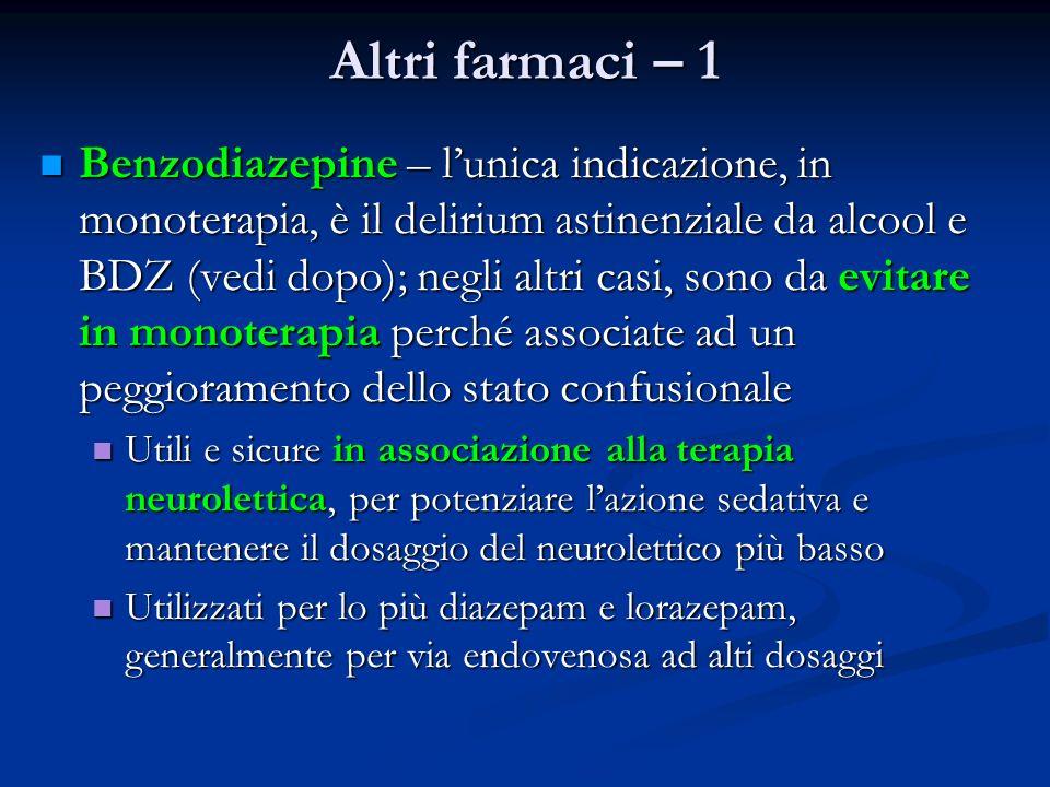 Altri farmaci – 1 Benzodiazepine – lunica indicazione, in monoterapia, è il delirium astinenziale da alcool e BDZ (vedi dopo); negli altri casi, sono