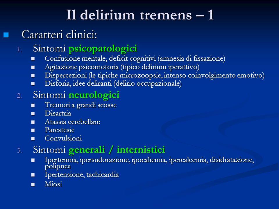 Il delirium tremens – 1 Caratteri clinici: Caratteri clinici: 1. Sintomi psicopatologici Confusione mentale, deficit cognitivi (amnesia di fissazione)