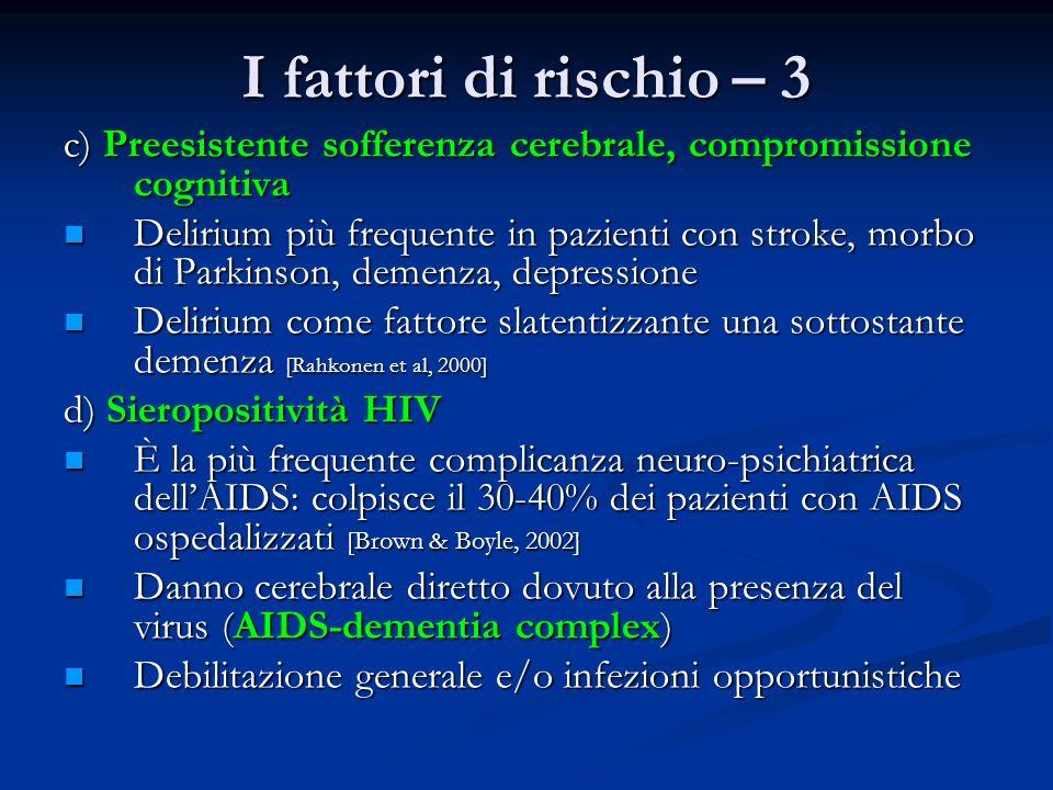 I fattori di rischio – 3 c) Preesistente sofferenza cerebrale, compromissione cognitiva Delirium più frequente in pazienti con stroke, morbo di Parkin