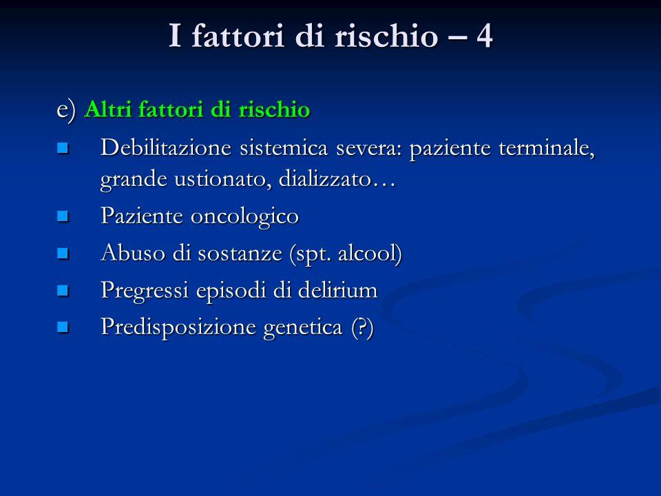 I fattori di rischio – 4 e) Altri fattori di rischio Debilitazione sistemica severa: paziente terminale, grande ustionato, dializzato… Debilitazione s