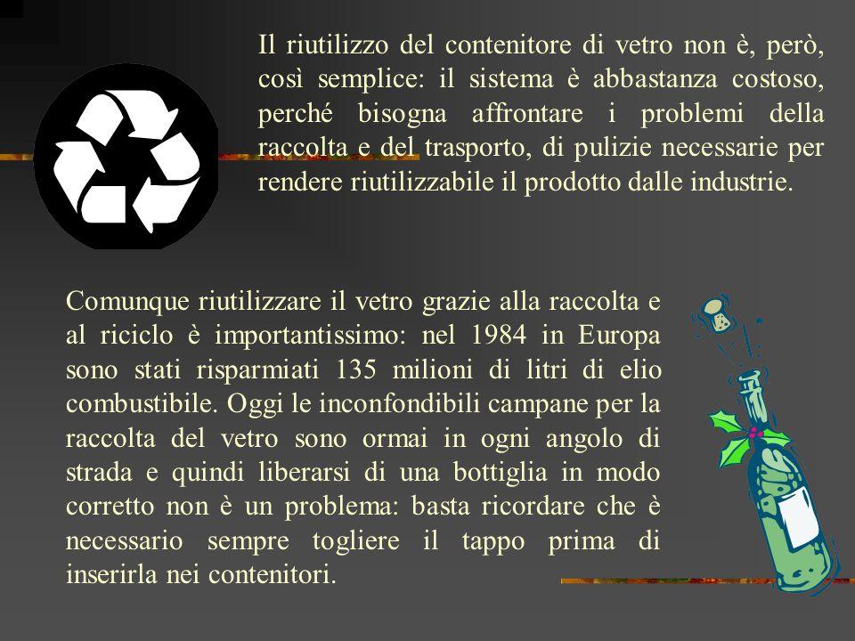 Il vetro riciclato diventa quindi disponibile come materia prima per produrre altri manufatti, a differenza di molti prodotti di scarto che devono essere messi in condizione di non nuocere allambiente attraverso costose lavorazioni..