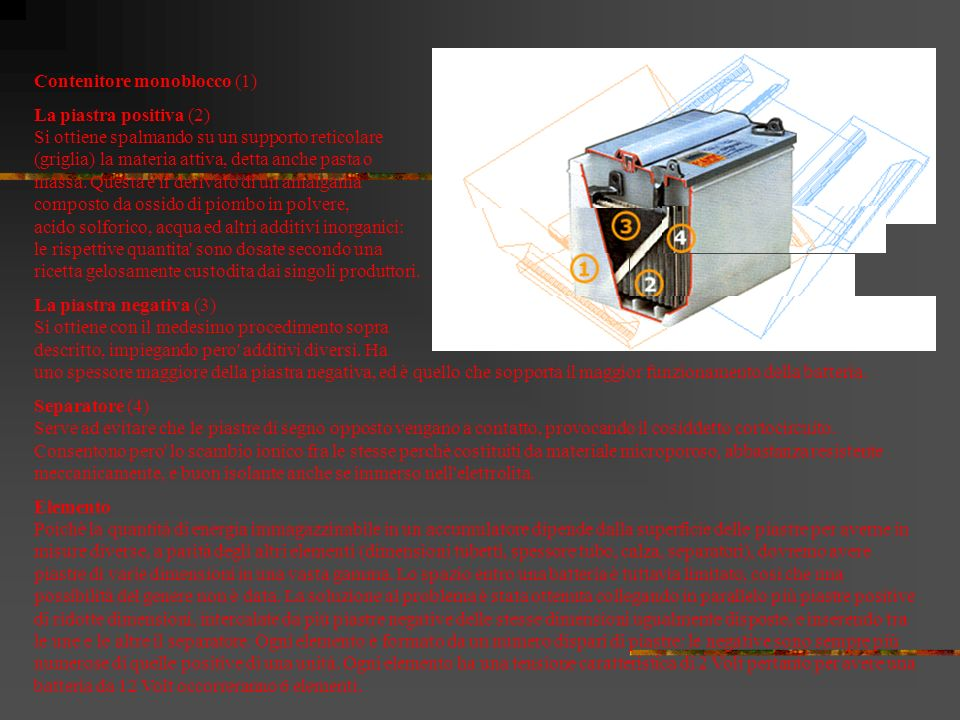 La batteria, o accumulatore, è ricaricabile ed è costituita da una serie di accumulatori attraverso i quali la corrente elettrica prodotta si muove prima in una direzione, poi, con il processo di ricarica, in senso contrario.