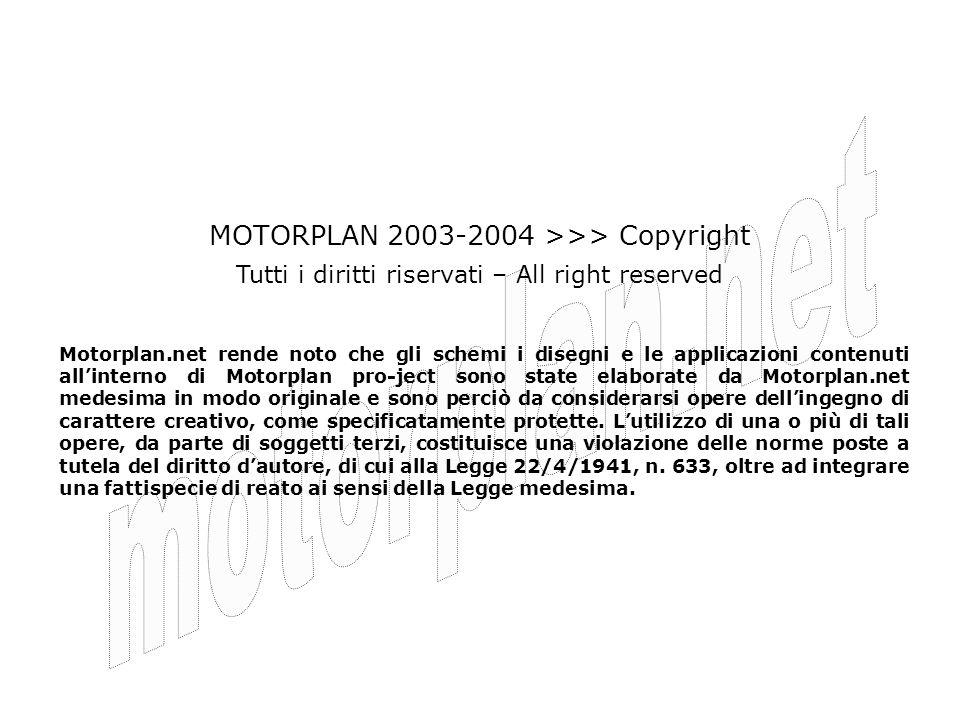 MOTORPLAN 2003-2004 >>> Copyright Motorplan.net rende noto che gli schemi i disegni e le applicazioni contenuti allinterno di Motorplan pro-ject sono state elaborate da Motorplan.net medesima in modo originale e sono perciò da considerarsi opere dellingegno di carattere creativo, come specificatamente protette.