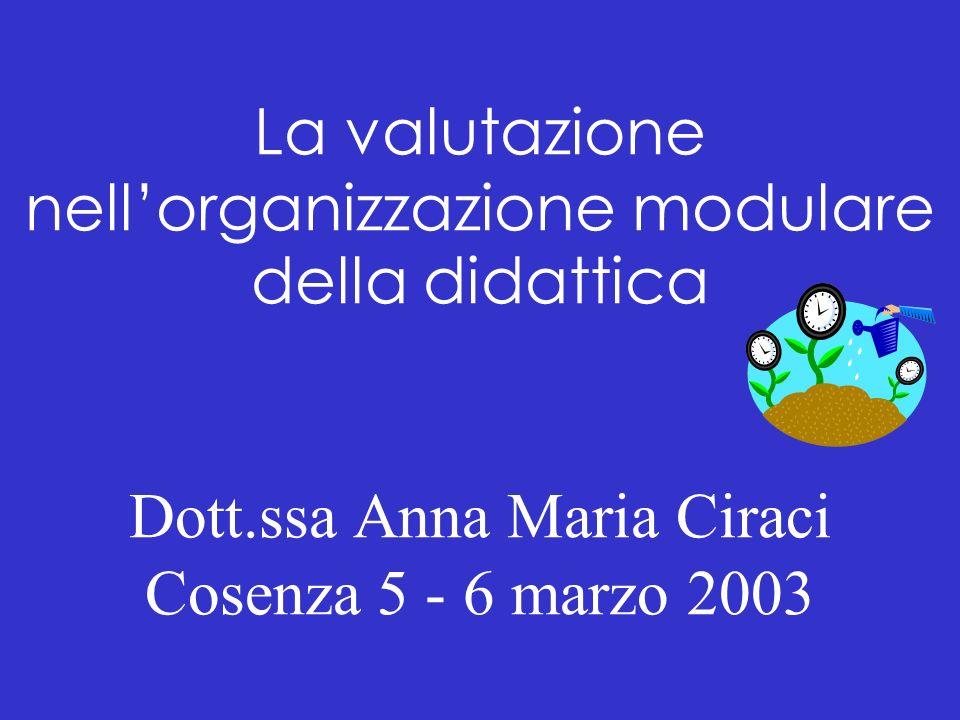 La valutazione nellorganizzazione modulare della didattica Dott.ssa Anna Maria Ciraci Cosenza 5 - 6 marzo 2003