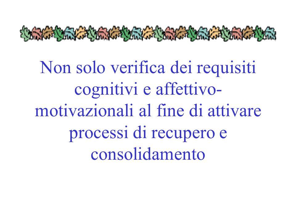 Non solo verifica dei requisiti cognitivi e affettivo- motivazionali al fine di attivare processi di recupero e consolidamento