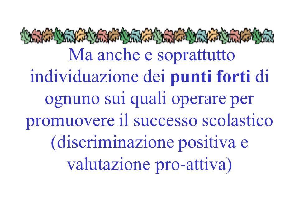 Ma anche e soprattutto individuazione dei punti forti di ognuno sui quali operare per promuovere il successo scolastico (discriminazione positiva e valutazione pro-attiva)