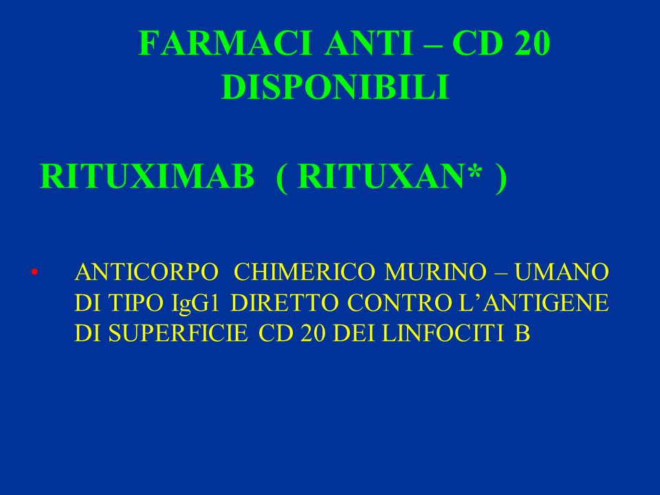 FARMACI ANTI – CD 20 DISPONIBILI RITUXIMAB ( RITUXAN* ) ANTICORPO CHIMERICO MURINO – UMANO DI TIPO IgG1 DIRETTO CONTRO LANTIGENE DI SUPERFICIE CD 20 D