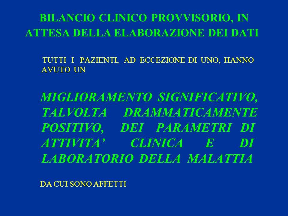 BILANCIO CLINICO PROVVISORIO, IN ATTESA DELLA ELABORAZIONE DEI DATI TUTTI I PAZIENTI, AD ECCEZIONE DI UNO, HANNO AVUTO UN MIGLIORAMENTO SIGNIFICATIVO, TALVOLTA DRAMMATICAMENTE POSITIVO, DEI PARAMETRI DI ATTIVITA CLINICA E DI LABORATORIO DELLA MALATTIA DA CUI SONO AFFETTI