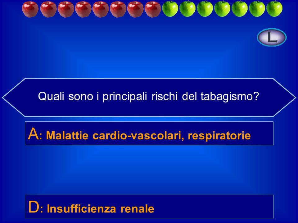 Quali sono i principali rischi del tabagismo? B : Obesità D : Insufficienza renale C : Cecità A : Malattie cardio-vascolari, respiratorie