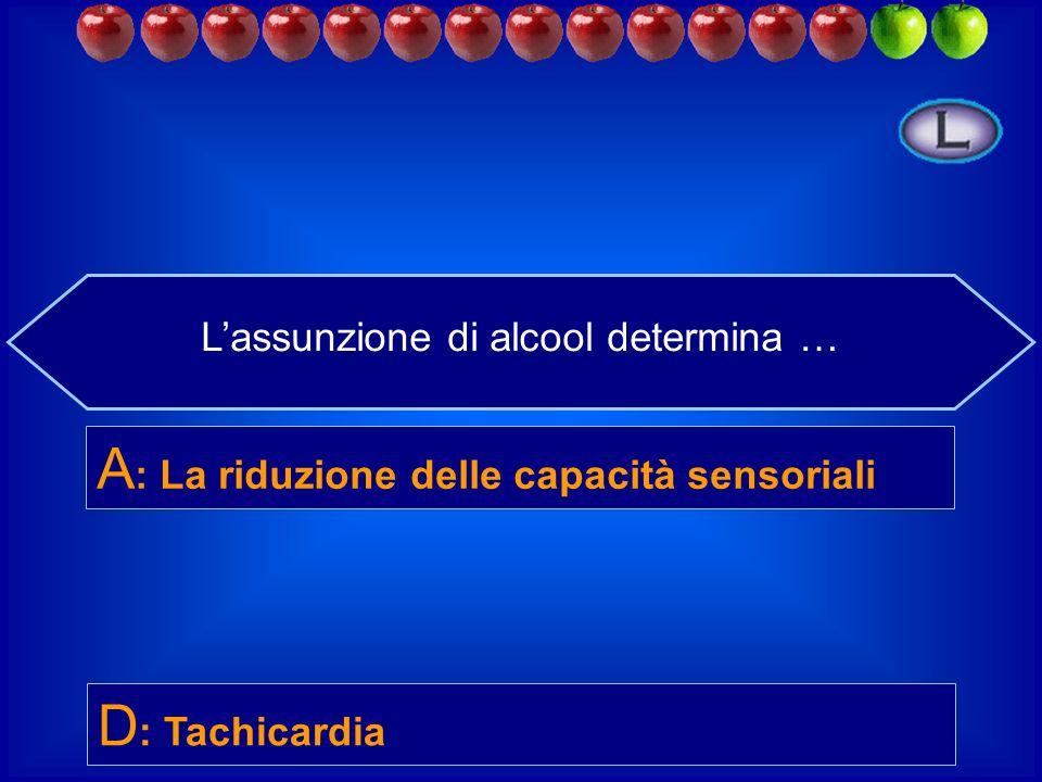 Lassunzione di alcool determina anche … B : Ritenzione idrica D : Tachicardia C : Perdita di peso A : La riduzione delle capacità sensoriali