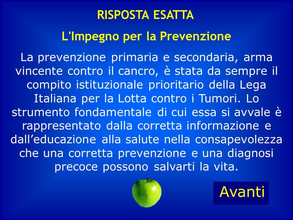 L Impegno per la Prevenzione La prevenzione primaria e secondaria, arma vincente contro il cancro, è stata da sempre il compito istituzionale prioritario della Lega Italiana per la Lotta contro i Tumori.