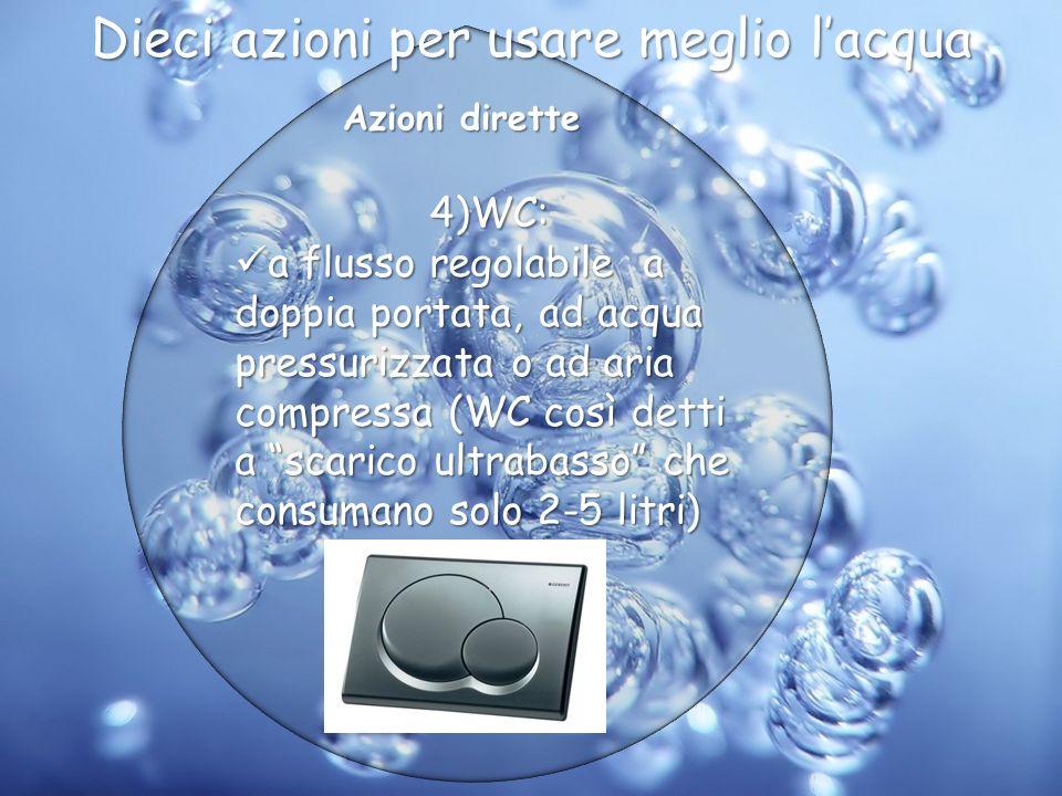 Azioni dirette 4)WC: a flusso regolabile a doppia portata, ad acqua pressurizzata o ad aria compressa (WC così detti a scarico ultrabasso che consuman