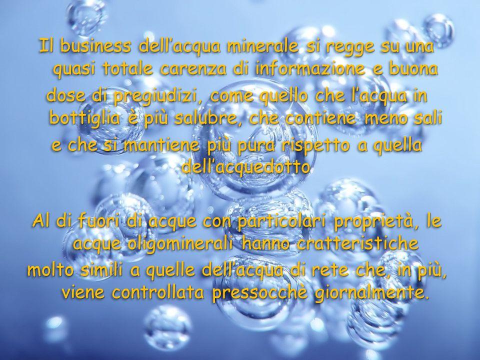 Il business dellacqua minerale si regge su una quasi totale carenza di informazione e buona dose di pregiudizi, come quello che lacqua in bottiglia è