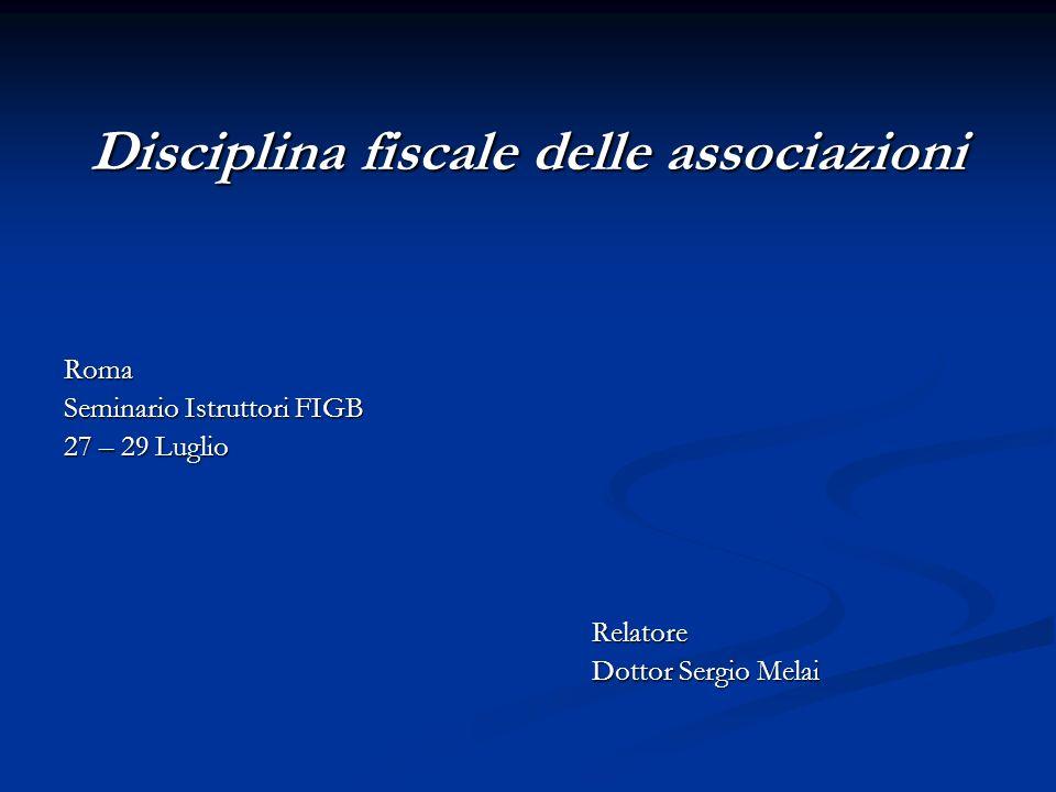 Disciplina fiscale delle associazioni Roma Seminario Istruttori FIGB 27 – 29 Luglio Relatore Dottor Sergio Melai