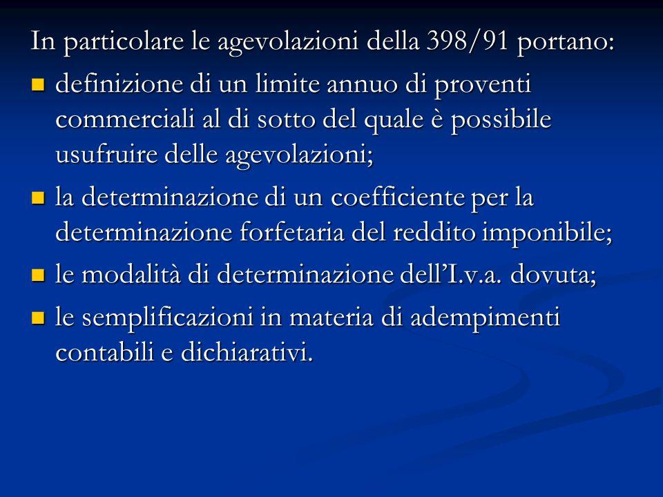 In particolare le agevolazioni della 398/91 portano: definizione di un limite annuo di proventi commerciali al di sotto del quale è possibile usufruire delle agevolazioni; definizione di un limite annuo di proventi commerciali al di sotto del quale è possibile usufruire delle agevolazioni; la determinazione di un coefficiente per la determinazione forfetaria del reddito imponibile; la determinazione di un coefficiente per la determinazione forfetaria del reddito imponibile; le modalità di determinazione dellI.v.a.