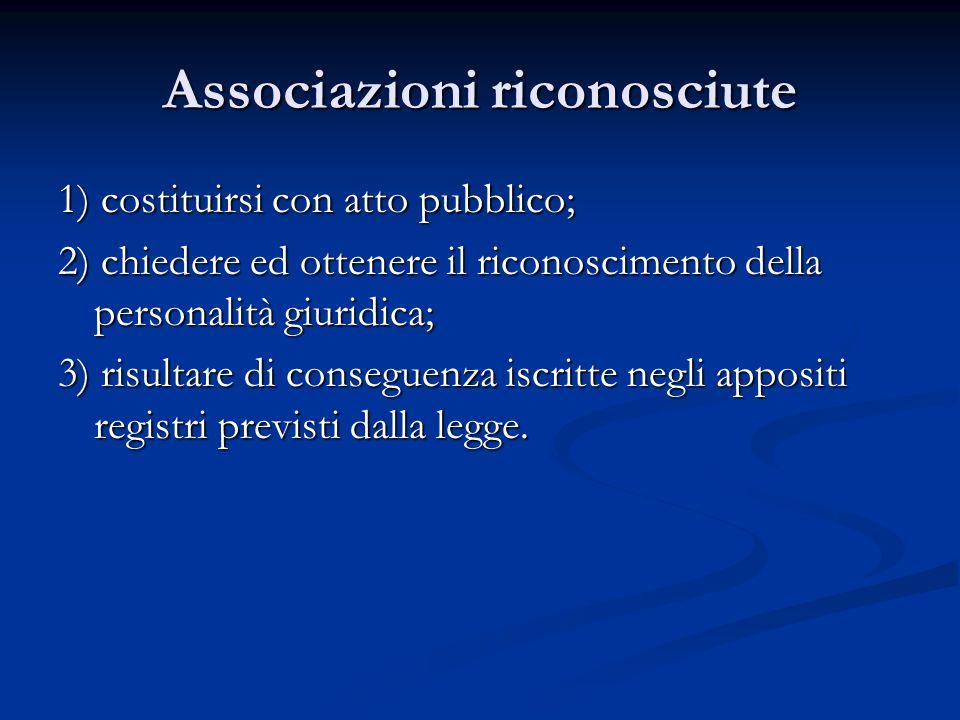 Associazioni riconosciute 1) costituirsi con atto pubblico; 2) chiedere ed ottenere il riconoscimento della personalità giuridica; 3) risultare di conseguenza iscritte negli appositi registri previsti dalla legge.
