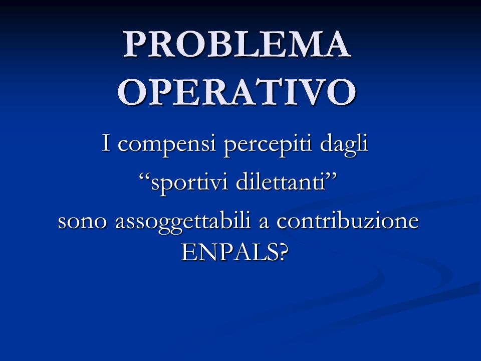 PROBLEMA OPERATIVO I compensi percepiti dagli sportivi dilettanti sportivi dilettanti sono assoggettabili a contribuzione ENPALS.