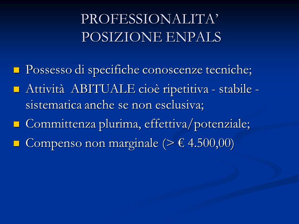 PROFESSIONALITA POSIZIONE ENPALS Possesso di specifiche conoscenze tecniche; Possesso di specifiche conoscenze tecniche; Attività ABITUALE cioè ripetitiva - stabile - sistematica anche se non esclusiva; Attività ABITUALE cioè ripetitiva - stabile - sistematica anche se non esclusiva; Committenza plurima, effettiva/potenziale; Committenza plurima, effettiva/potenziale; Compenso non marginale (> 4.500,00) Compenso non marginale (> 4.500,00)