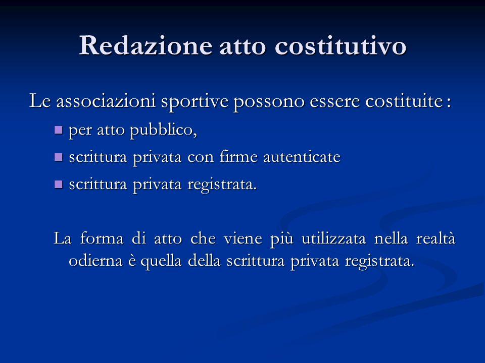 Redazione atto costitutivo Le associazioni sportive possono essere costituite : per atto pubblico, per atto pubblico, scrittura privata con firme autenticate scrittura privata con firme autenticate scrittura privata registrata.