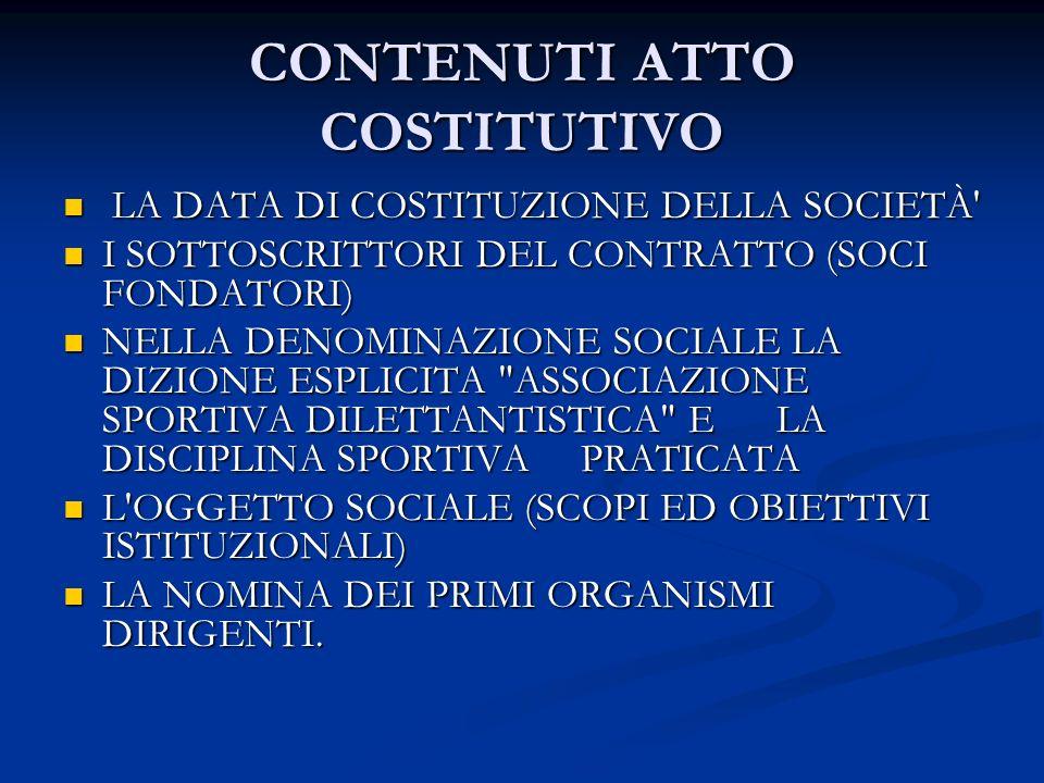 CONTENUTI ATTO COSTITUTIVO LA DATA DI COSTITUZIONE DELLA SOCIETÀ LA DATA DI COSTITUZIONE DELLA SOCIETÀ I SOTTOSCRITTORI DEL CONTRATTO (SOCI FONDATORI) I SOTTOSCRITTORI DEL CONTRATTO (SOCI FONDATORI) NELLA DENOMINAZIONE SOCIALE LA DIZIONE ESPLICITA ASSOCIAZIONE SPORTIVA DILETTANTISTICA E LA DISCIPLINA SPORTIVA PRATICATA NELLA DENOMINAZIONE SOCIALE LA DIZIONE ESPLICITA ASSOCIAZIONE SPORTIVA DILETTANTISTICA E LA DISCIPLINA SPORTIVA PRATICATA L OGGETTO SOCIALE (SCOPI ED OBIETTIVI ISTITUZIONALI) L OGGETTO SOCIALE (SCOPI ED OBIETTIVI ISTITUZIONALI) LA NOMINA DEI PRIMI ORGANISMI DIRIGENTI.