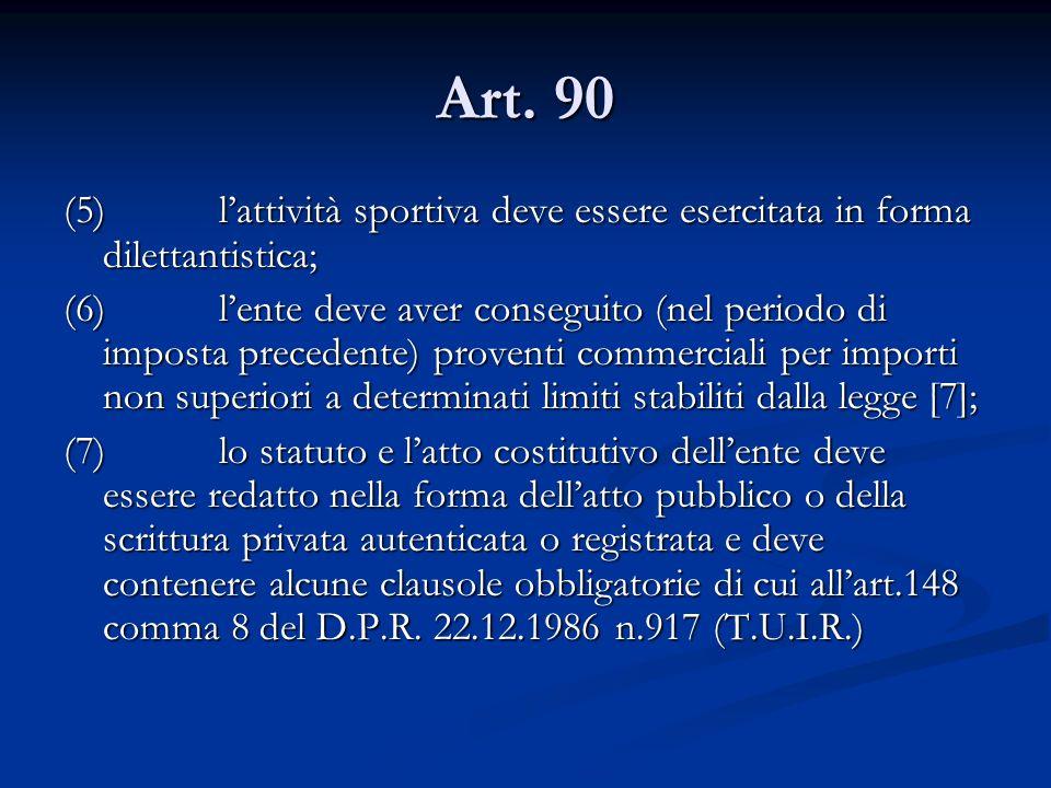 Art. 90 (5) lattività sportiva deve essere esercitata in forma dilettantistica; (6) lente deve aver conseguito (nel periodo di imposta precedente) pro