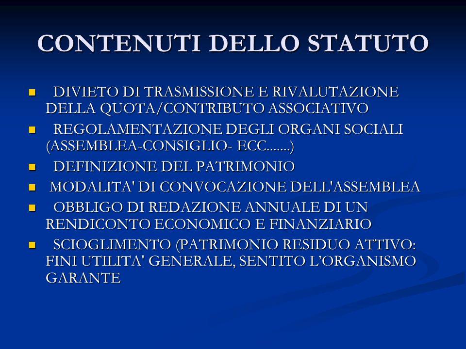 CONTENUTI DELLO STATUTO DIVIETO DI TRASMISSIONE E RIVALUTAZIONE DELLA QUOTA/CONTRIBUTO ASSOCIATIVO DIVIETO DI TRASMISSIONE E RIVALUTAZIONE DELLA QUOTA/CONTRIBUTO ASSOCIATIVO REGOLAMENTAZIONE DEGLI ORGANI SOCIALI (ASSEMBLEA-CONSIGLIO- ECC.......) REGOLAMENTAZIONE DEGLI ORGANI SOCIALI (ASSEMBLEA-CONSIGLIO- ECC.......) DEFINIZIONE DEL PATRIMONIO DEFINIZIONE DEL PATRIMONIO MODALITA DI CONVOCAZIONE DELL ASSEMBLEA MODALITA DI CONVOCAZIONE DELL ASSEMBLEA OBBLIGO DI REDAZIONE ANNUALE DI UN RENDICONTO ECONOMICO E FINANZIARIO OBBLIGO DI REDAZIONE ANNUALE DI UN RENDICONTO ECONOMICO E FINANZIARIO SCIOGLIMENTO (PATRIMONIO RESIDUO ATTIVO: FINI UTILITA GENERALE, SENTITO LORGANISMO GARANTE SCIOGLIMENTO (PATRIMONIO RESIDUO ATTIVO: FINI UTILITA GENERALE, SENTITO LORGANISMO GARANTE