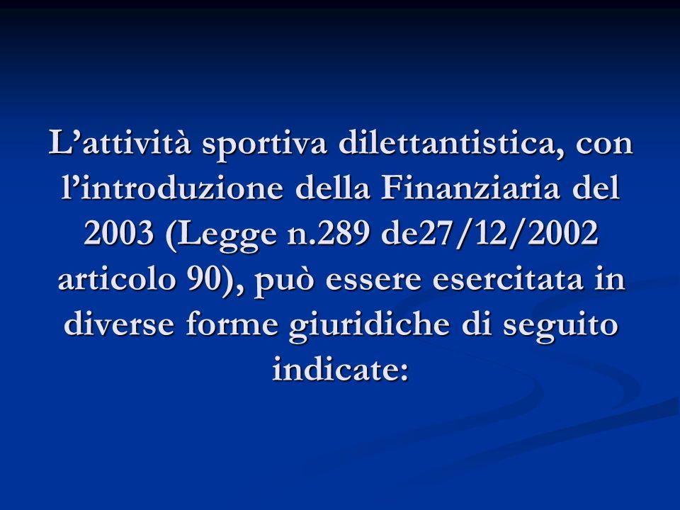 Lattività sportiva dilettantistica, con lintroduzione della Finanziaria del 2003 (Legge n.289 de27/12/2002 articolo 90), può essere esercitata in diverse forme giuridiche di seguito indicate: