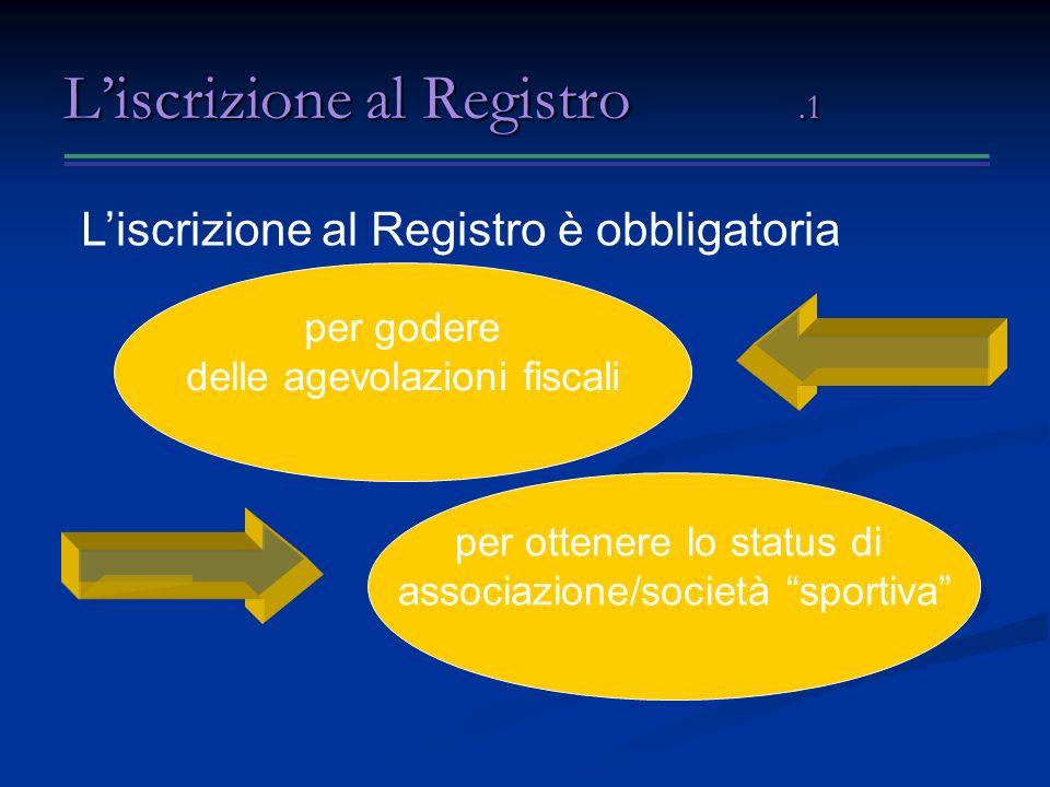 Liscrizione al Registro.1 Liscrizione al Registro è obbligatoria per godere delle agevolazioni fiscali per ottenere lo status di associazione/società sportiva