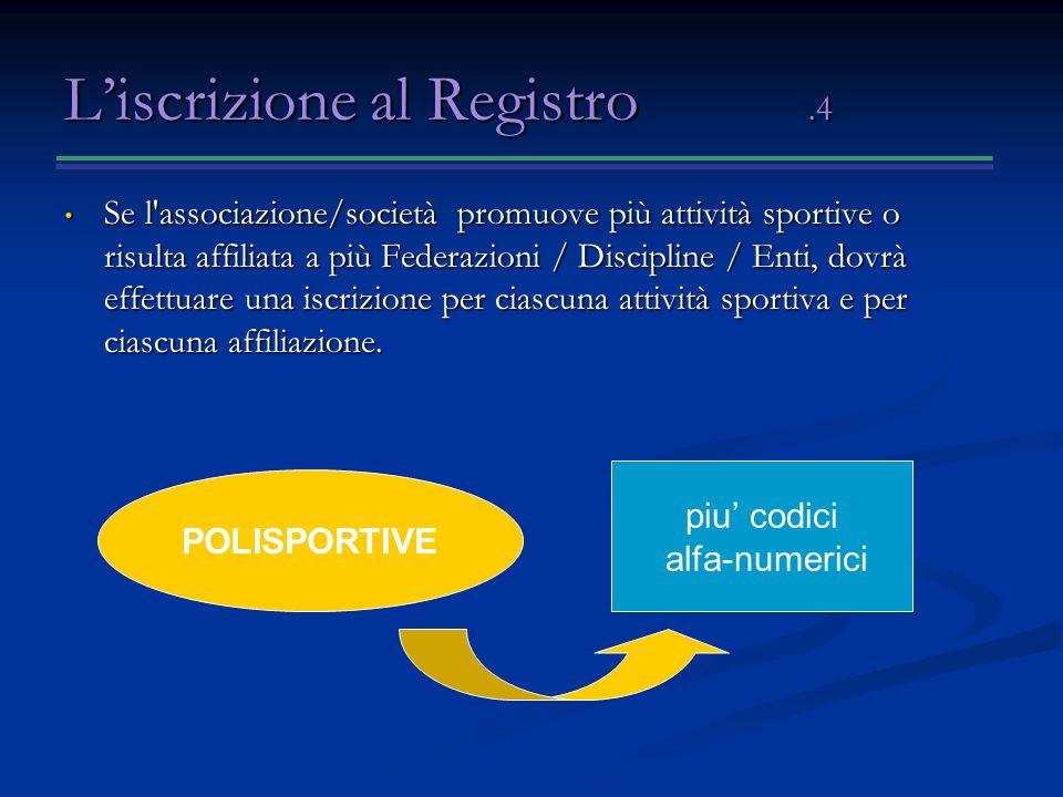 Liscrizione al Registro.4 Se l associazione/società promuove più attività sportive o risulta affiliata a più Federazioni / Discipline / Enti, dovrà effettuare una iscrizione per ciascuna attività sportiva e per ciascuna affiliazione.