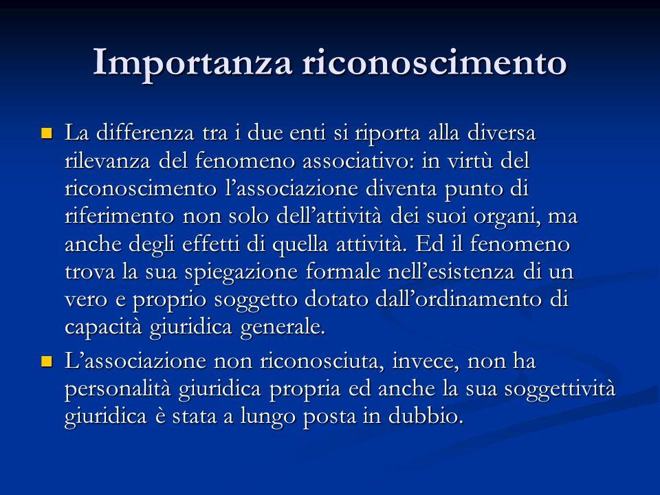 Importanza riconoscimento La differenza tra i due enti si riporta alla diversa rilevanza del fenomeno associativo: in virtù del riconoscimento lassociazione diventa punto di riferimento non solo dellattività dei suoi organi, ma anche degli effetti di quella attività.