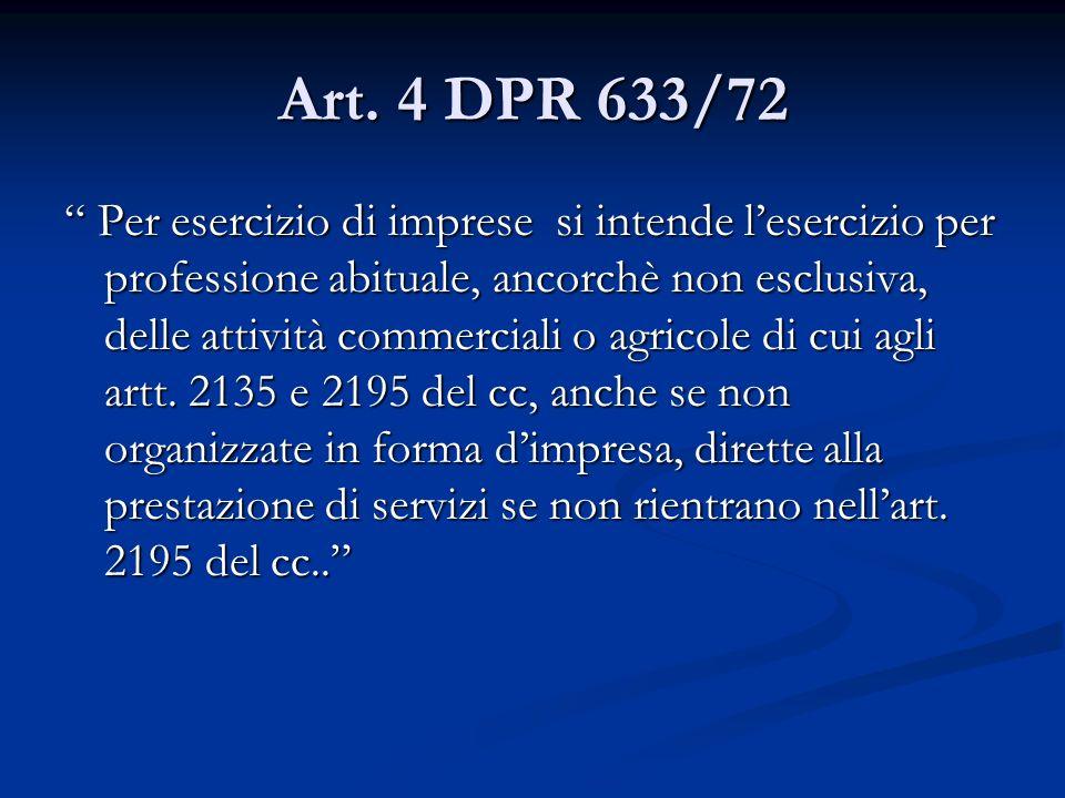 Art. 4 DPR 633/72 Per esercizio di imprese si intende lesercizio per professione abituale, ancorchè non esclusiva, delle attività commerciali o agrico
