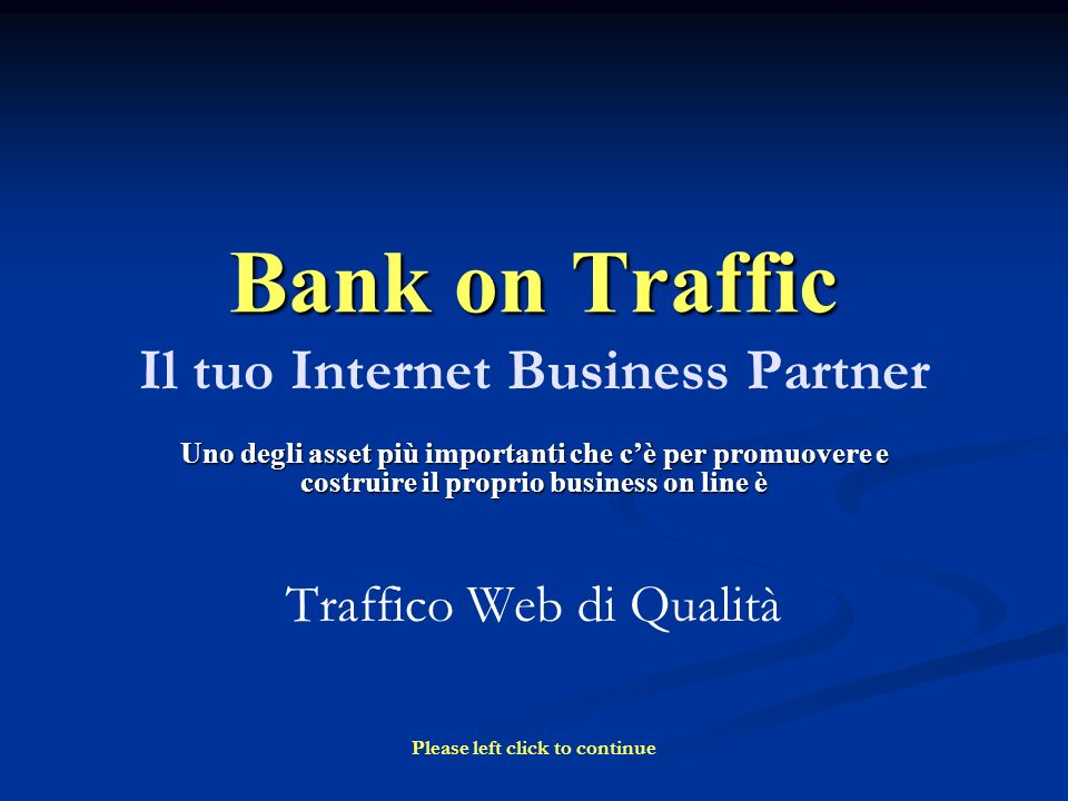 Bank on Traffic Bank on Traffic Il tuo Internet Business Partner Uno degli asset più importanti che cè per promuovere e costruire il proprio business on line è Traffico Web di Qualità Please left click to continue