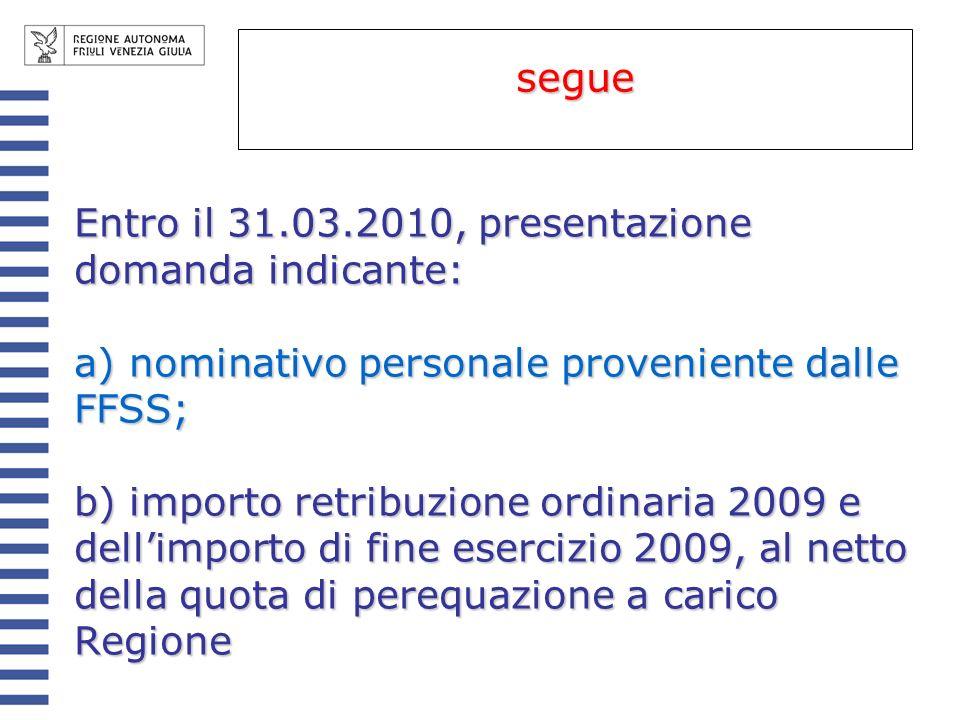 Entro il 31.03.2010, presentazione domanda indicante: a) nominativo personale proveniente dalle FFSS; b) importo retribuzione ordinaria 2009 e dellimporto di fine esercizio 2009, al netto della quota di perequazione a carico Regione segue